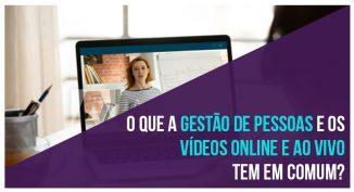 O que a gestão de pessoas e os vídeos online e ao vivo tem em comum?